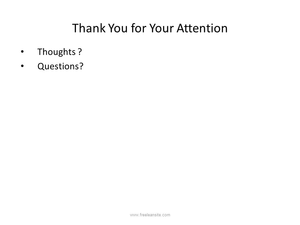 Thank You for Your Attention Thoughts ? Questions? www.freeleansite.com