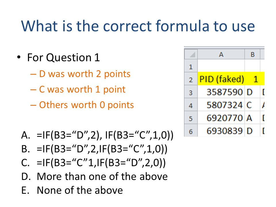 "What is the correct formula to use For Question 1 – D was worth 2 points – C was worth 1 point – Others worth 0 points A.=IF(B3=""D"",2), IF(B3=""C"",1,0)"