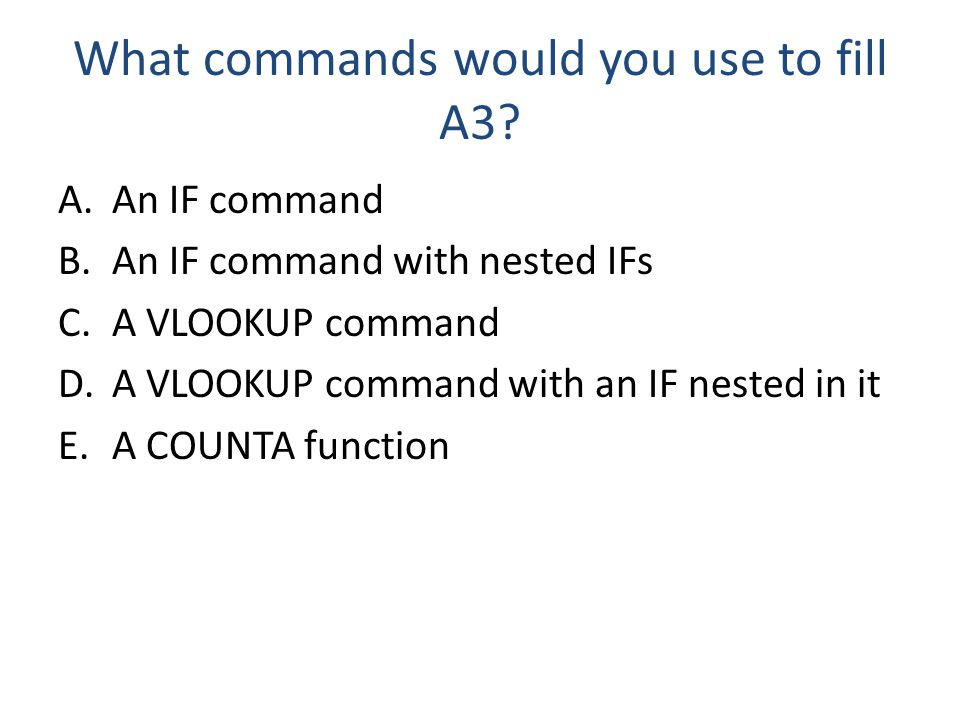 What commands would you use to fill A3? A.An IF command B.An IF command with nested IFs C.A VLOOKUP command D.A VLOOKUP command with an IF nested in i