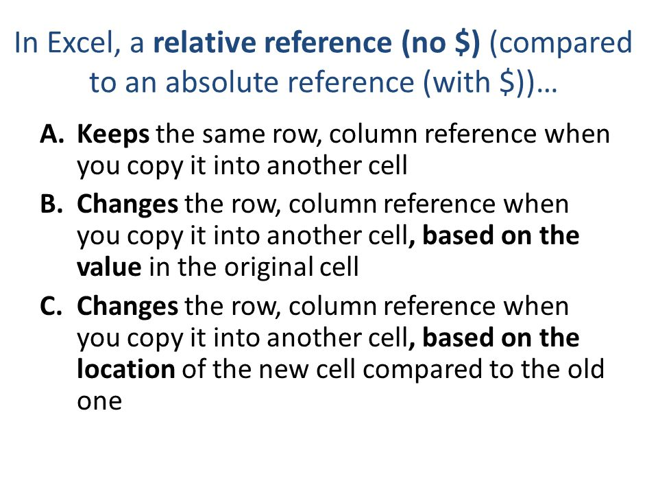 Absolute Addressing is useful for A.When you want to always reference the same column, no matter where you copy it B.When you want to always reference the same row, no matter where you copy it C.When you always want to reference the same cell, no matter where you copy it D.More than one of the above is true