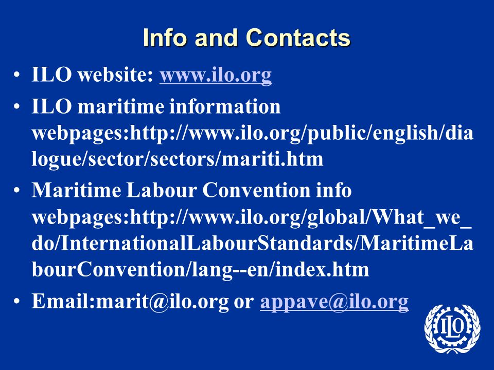 Info and Contacts ILO website: www.ilo.orgwww.ilo.org ILO maritime information webpages:http://www.ilo.org/public/english/dia logue/sector/sectors/mariti.htm Maritime Labour Convention info webpages:http://www.ilo.org/global/What_we_ do/InternationalLabourStandards/MaritimeLa bourConvention/lang--en/index.htm Email:marit@ilo.org or appave@ilo.orgappave@ilo.org
