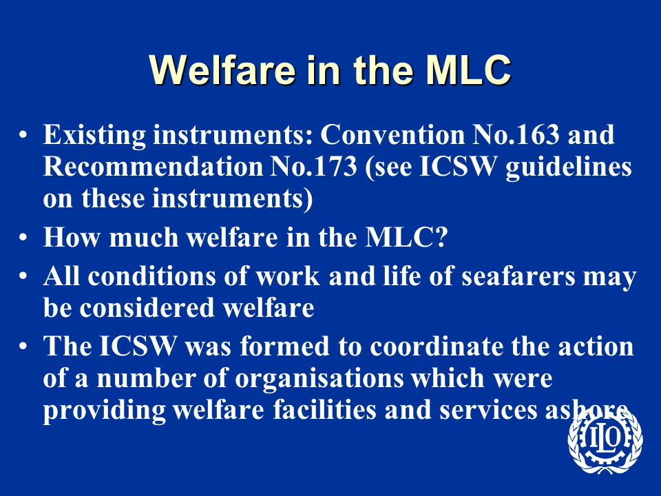 Welfare in the MLC Existing instruments: Convention No.163 and Recommendation No.173 (see ICSW guidelines on these instruments) How much welfare in the MLC.