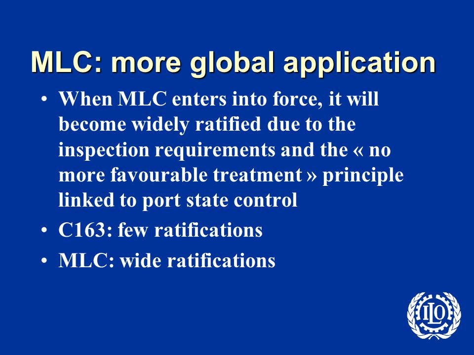 MLC: more global application When MLC enters into force, it will become widely ratified due to the inspection requirements and the « no more favourable treatment » principle linked to port state control C163: few ratifications MLC: wide ratifications