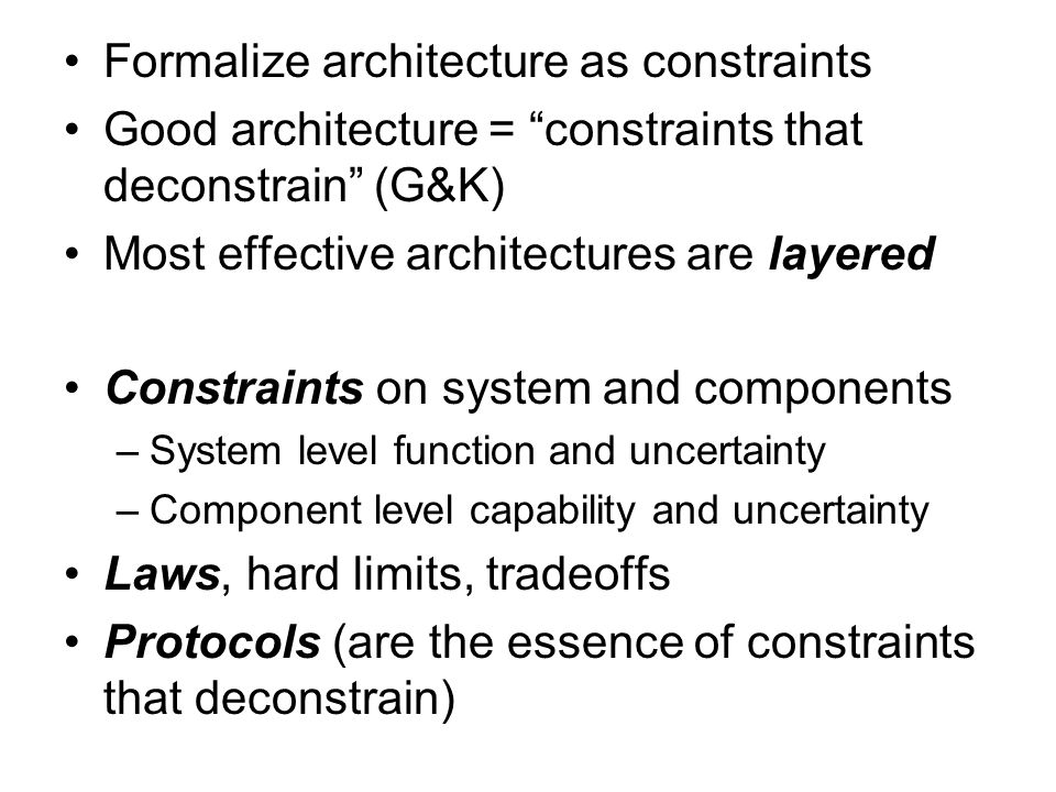 Formalize architecture as constraints Good architecture = constraints that deconstrain (G&K) Most effective architectures are layered Constraints on system and components –System level function and uncertainty –Component level capability and uncertainty Laws, hard limits, tradeoffs Protocols (are the essence of constraints that deconstrain)