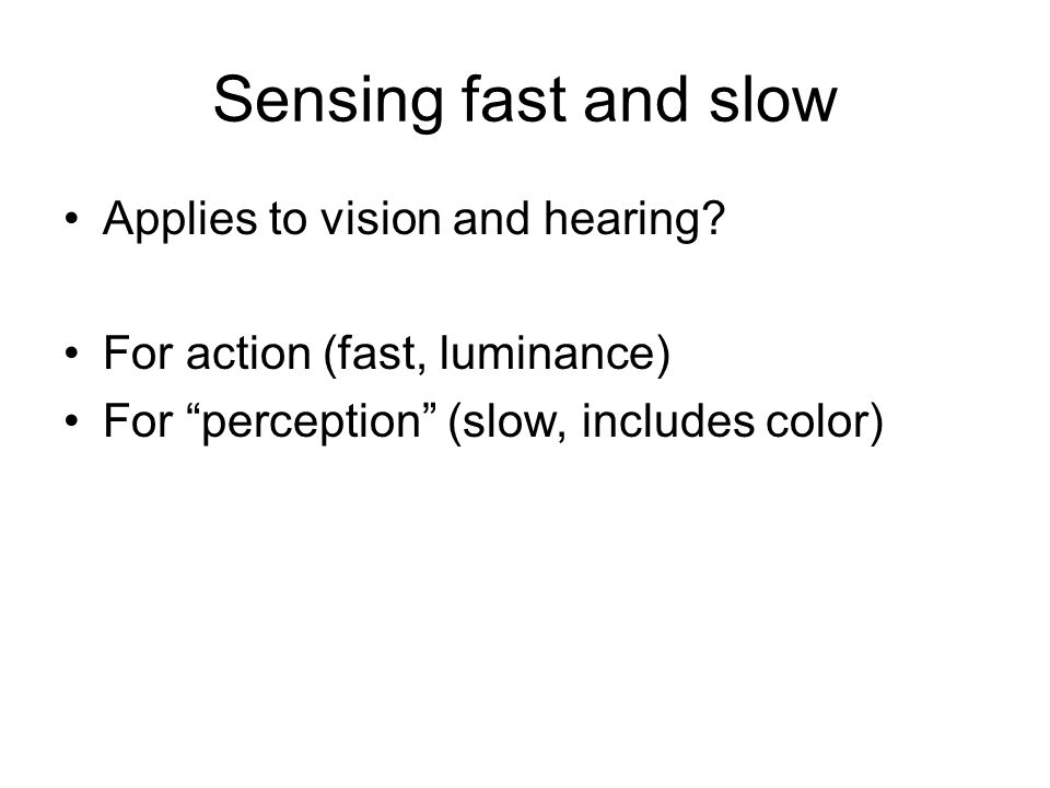 Sensing fast and slow Applies to vision and hearing.