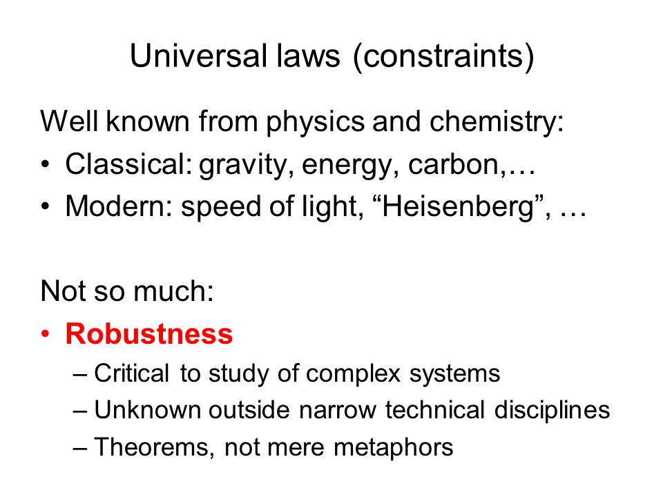 Universal laws (constraints) Well known from physics and chemistry: Classical: gravity, energy, carbon,… Modern: speed of light, Heisenberg , … Not so much: Robustness –Critical to study of complex systems –Unknown outside narrow technical disciplines –Theorems, not mere metaphors