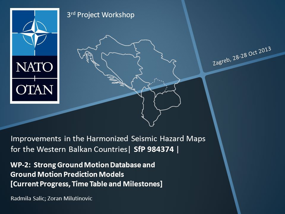 Zagreb, 28-28 Oct 2013 Radmila Salic; Zoran Milutinovic 3 rd Project Workshop Improvements in the Harmonized Seismic Hazard Maps for the Western Balkan Countries| SfP 984374 | WP-2: Strong Ground Motion Database and Ground Motion Prediction Models [Current Progress, Time Table and Milestones]
