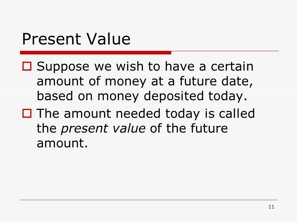 11 Present Value  Suppose we wish to have a certain amount of money at a future date, based on money deposited today.