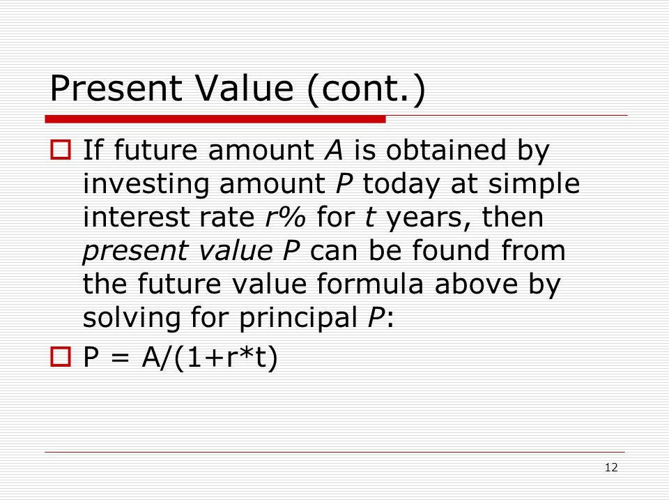12 Present Value (cont.)  If future amount A is obtained by investing amount P today at simple interest rate r% for t years, then present value P can be found from the future value formula above by solving for principal P:  P = A/(1+r*t)