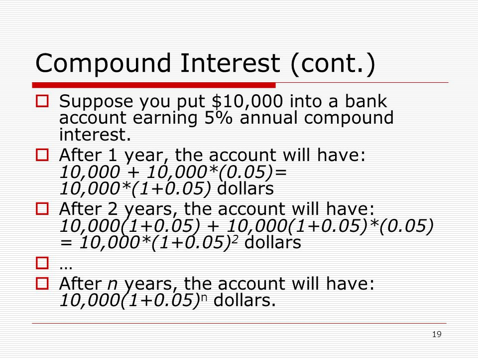 19 Compound Interest (cont.)  Suppose you put $10,000 into a bank account earning 5% annual compound interest.