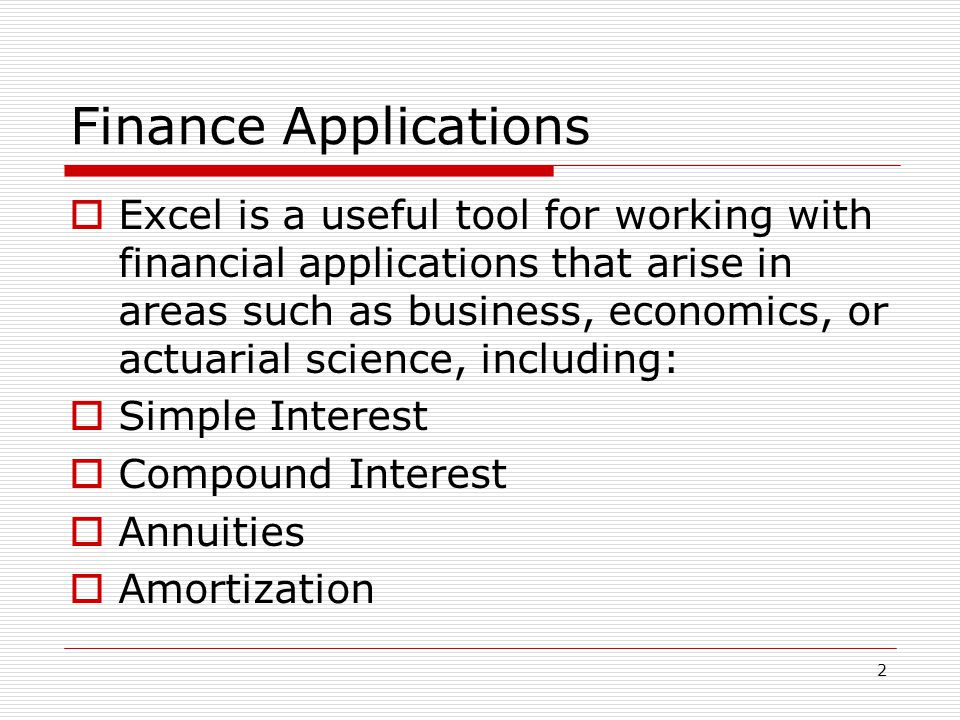 2 Finance Applications  Excel is a useful tool for working with financial applications that arise in areas such as business, economics, or actuarial science, including:  Simple Interest  Compound Interest  Annuities  Amortization