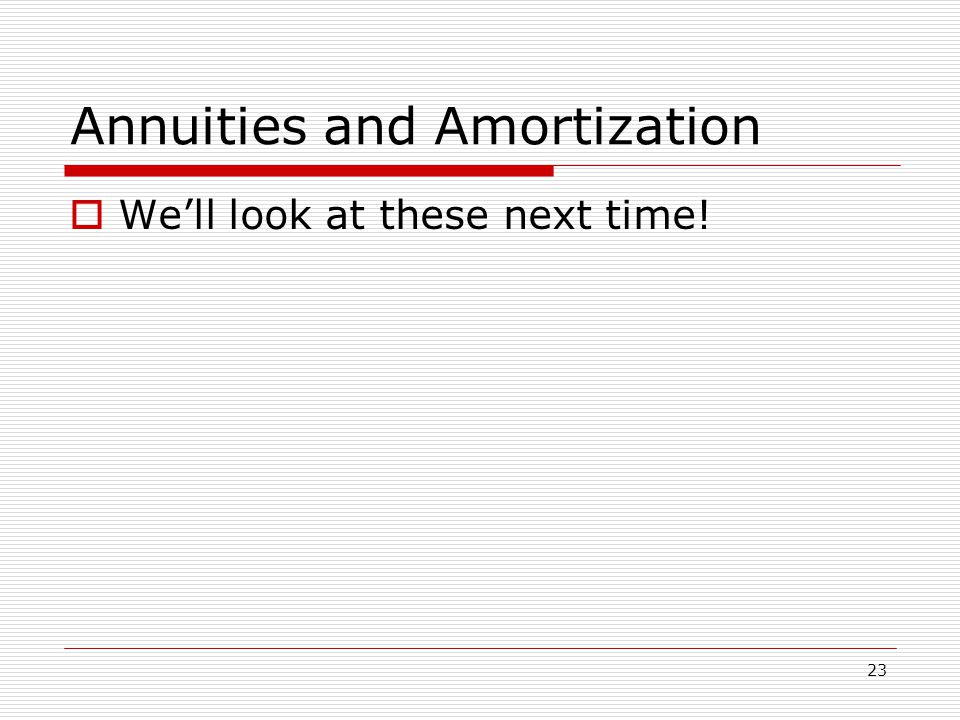 23 Annuities and Amortization  We'll look at these next time!