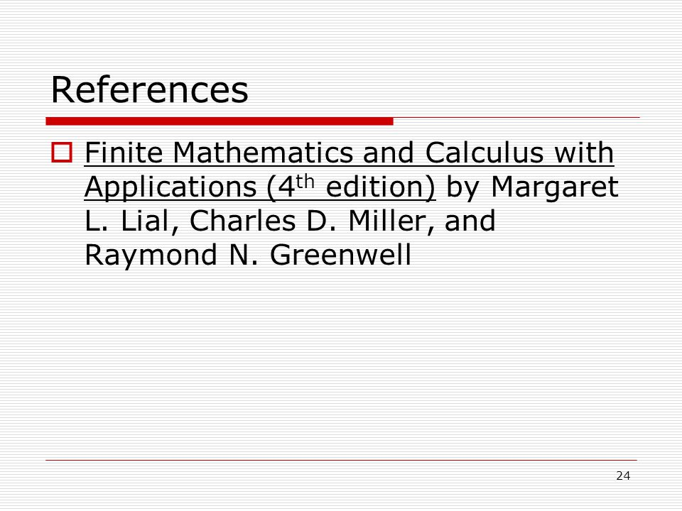 24 References  Finite Mathematics and Calculus with Applications (4 th edition) by Margaret L.