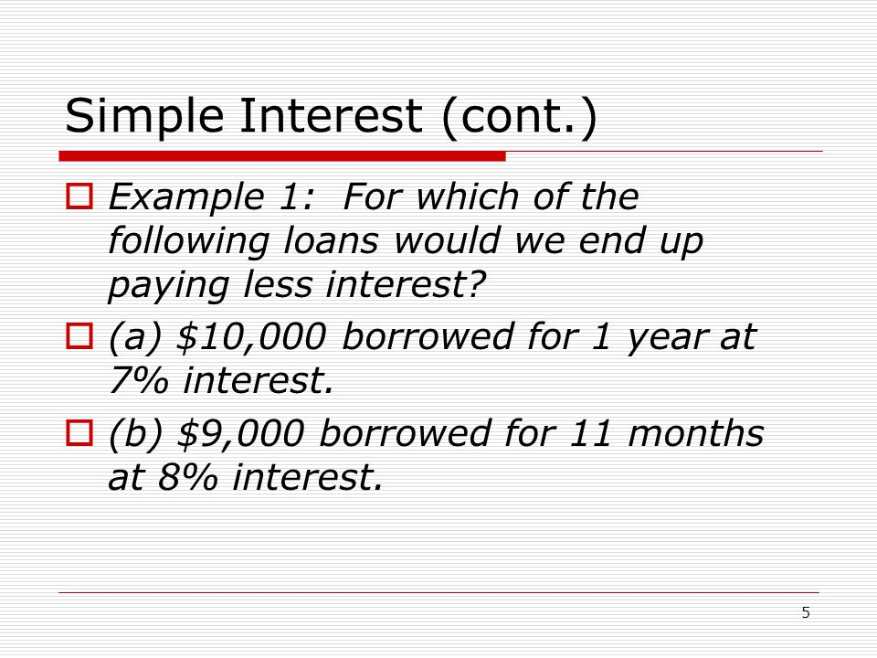 5 Simple Interest (cont.)  Example 1: For which of the following loans would we end up paying less interest.