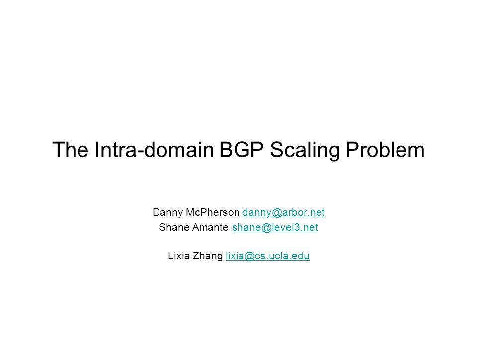 The Intra-domain BGP Scaling Problem Danny McPherson danny@arbor.netdanny@arbor.net Shane Amante shane@level3.netshane@level3.net Lixia Zhang lixia@cs