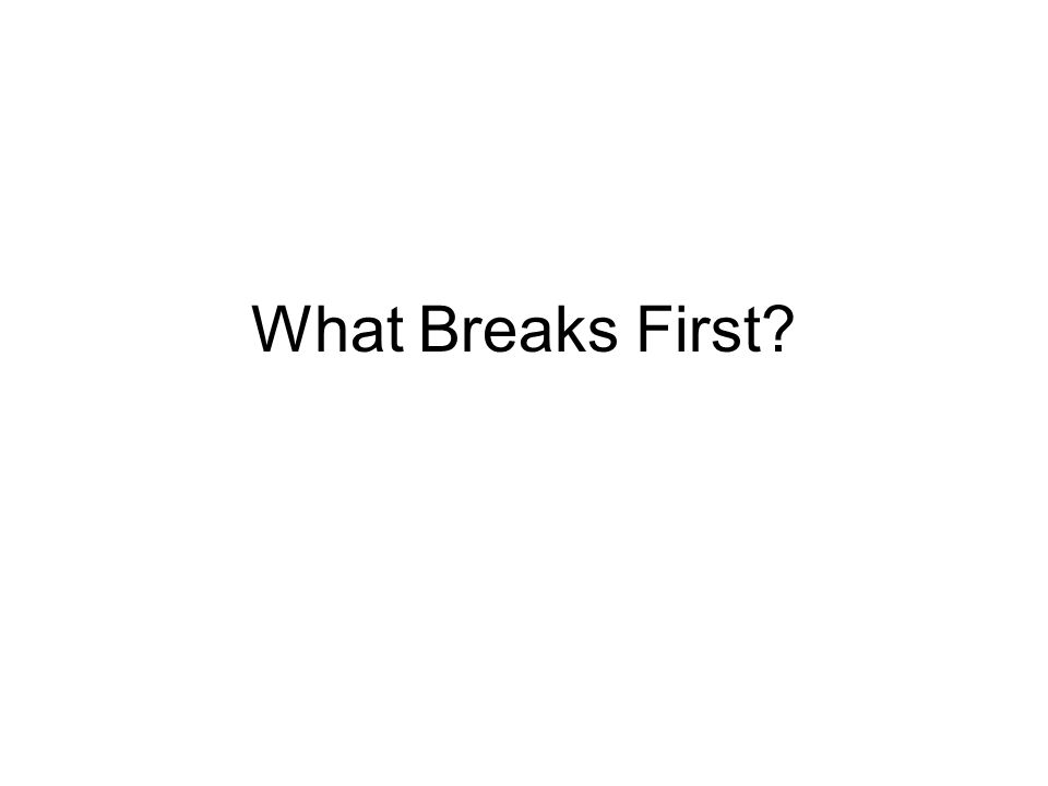What Breaks First?