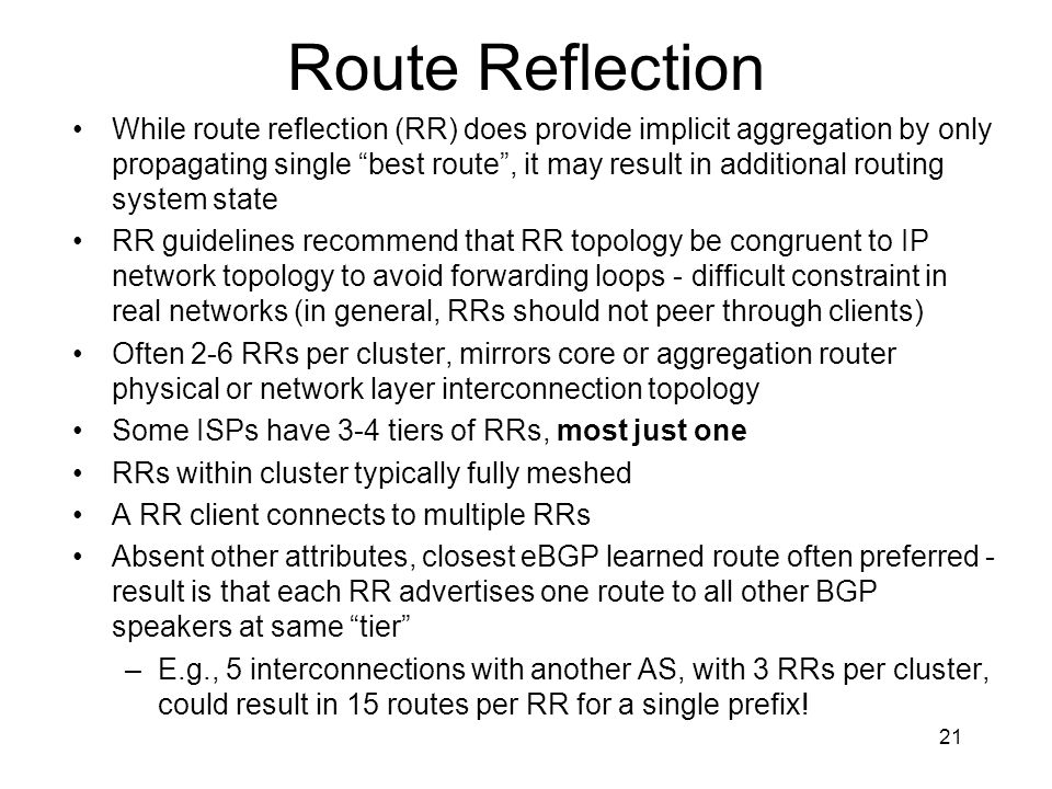 21 Route Reflection While route reflection (RR) does provide implicit aggregation by only propagating single best route , it may result in additional routing system state RR guidelines recommend that RR topology be congruent to IP network topology to avoid forwarding loops - difficult constraint in real networks (in general, RRs should not peer through clients) Often 2-6 RRs per cluster, mirrors core or aggregation router physical or network layer interconnection topology Some ISPs have 3-4 tiers of RRs, most just one RRs within cluster typically fully meshed A RR client connects to multiple RRs Absent other attributes, closest eBGP learned route often preferred - result is that each RR advertises one route to all other BGP speakers at same tier –E.g., 5 interconnections with another AS, with 3 RRs per cluster, could result in 15 routes per RR for a single prefix!