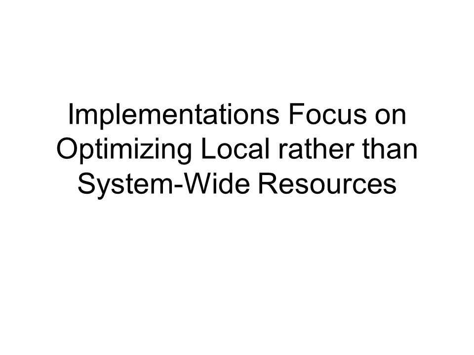 Implementations Focus on Optimizing Local rather than System-Wide Resources