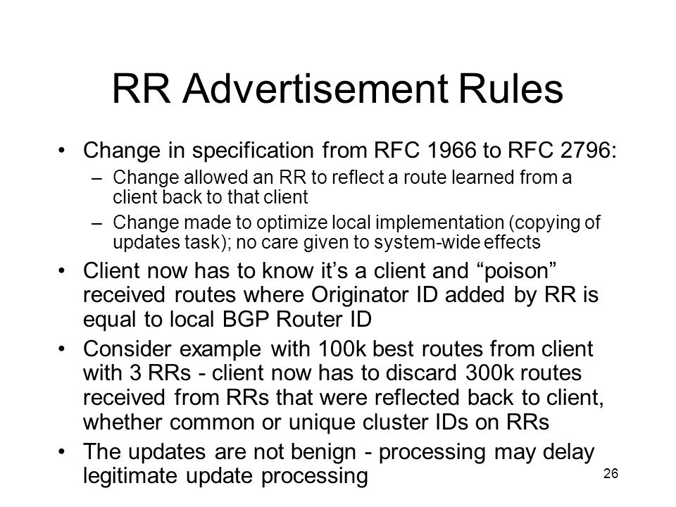 26 RR Advertisement Rules Change in specification from RFC 1966 to RFC 2796: –Change allowed an RR to reflect a route learned from a client back to that client –Change made to optimize local implementation (copying of updates task); no care given to system-wide effects Client now has to know it's a client and poison received routes where Originator ID added by RR is equal to local BGP Router ID Consider example with 100k best routes from client with 3 RRs - client now has to discard 300k routes received from RRs that were reflected back to client, whether common or unique cluster IDs on RRs The updates are not benign - processing may delay legitimate update processing
