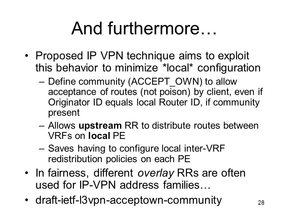 28 And furthermore… Proposed IP VPN technique aims to exploit this behavior to minimize *local* configuration –Define community (ACCEPT_OWN) to allow acceptance of routes (not poison) by client, even if Originator ID equals local Router ID, if community present –Allows upstream RR to distribute routes between VRFs on local PE –Saves having to configure local inter-VRF redistribution policies on each PE In fairness, different overlay RRs are often used for IP-VPN address families… draft-ietf-l3vpn-acceptown-community