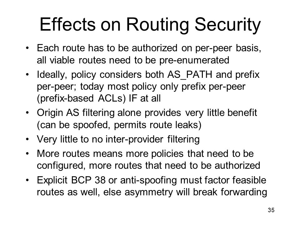 35 Effects on Routing Security Each route has to be authorized on per-peer basis, all viable routes need to be pre-enumerated Ideally, policy considers both AS_PATH and prefix per-peer; today most policy only prefix per-peer (prefix-based ACLs) IF at all Origin AS filtering alone provides very little benefit (can be spoofed, permits route leaks) Very little to no inter-provider filtering More routes means more policies that need to be configured, more routes that need to be authorized Explicit BCP 38 or anti-spoofing must factor feasible routes as well, else asymmetry will break forwarding