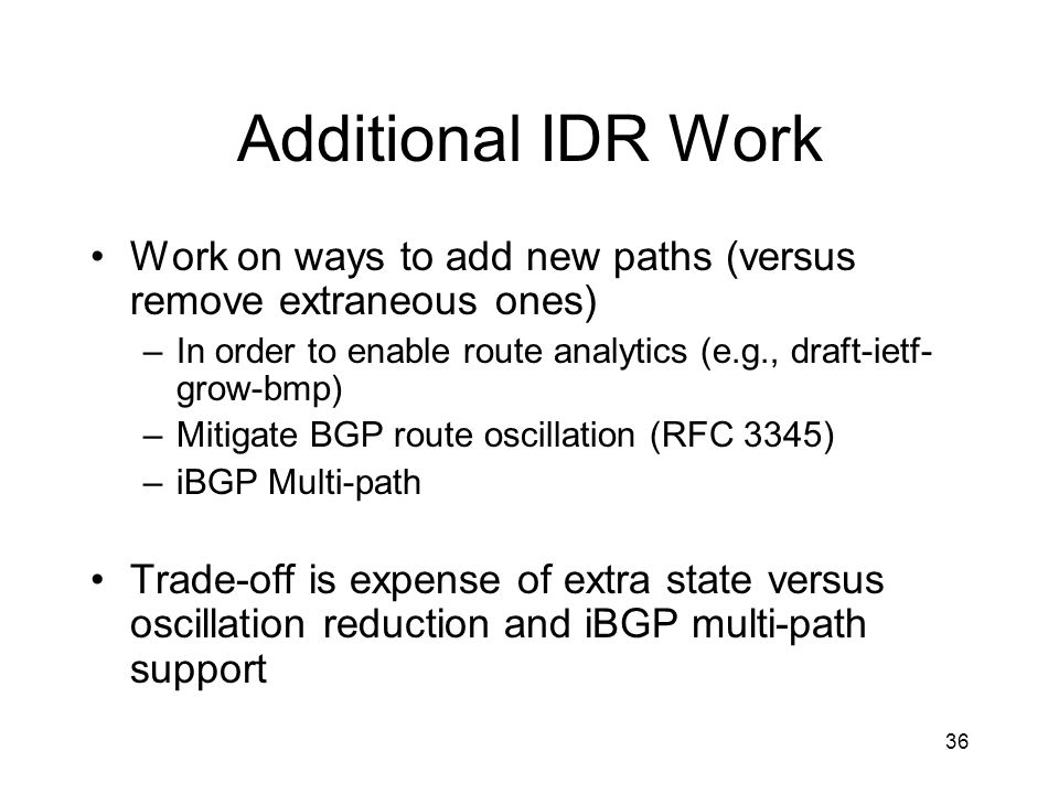 36 Additional IDR Work Work on ways to add new paths (versus remove extraneous ones) –In order to enable route analytics (e.g., draft-ietf- grow-bmp) –Mitigate BGP route oscillation (RFC 3345) –iBGP Multi-path Trade-off is expense of extra state versus oscillation reduction and iBGP multi-path support