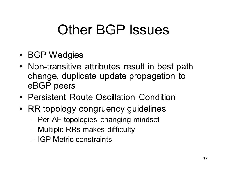 37 Other BGP Issues BGP Wedgies Non-transitive attributes result in best path change, duplicate update propagation to eBGP peers Persistent Route Oscillation Condition RR topology congruency guidelines –Per-AF topologies changing mindset –Multiple RRs makes difficulty –IGP Metric constraints