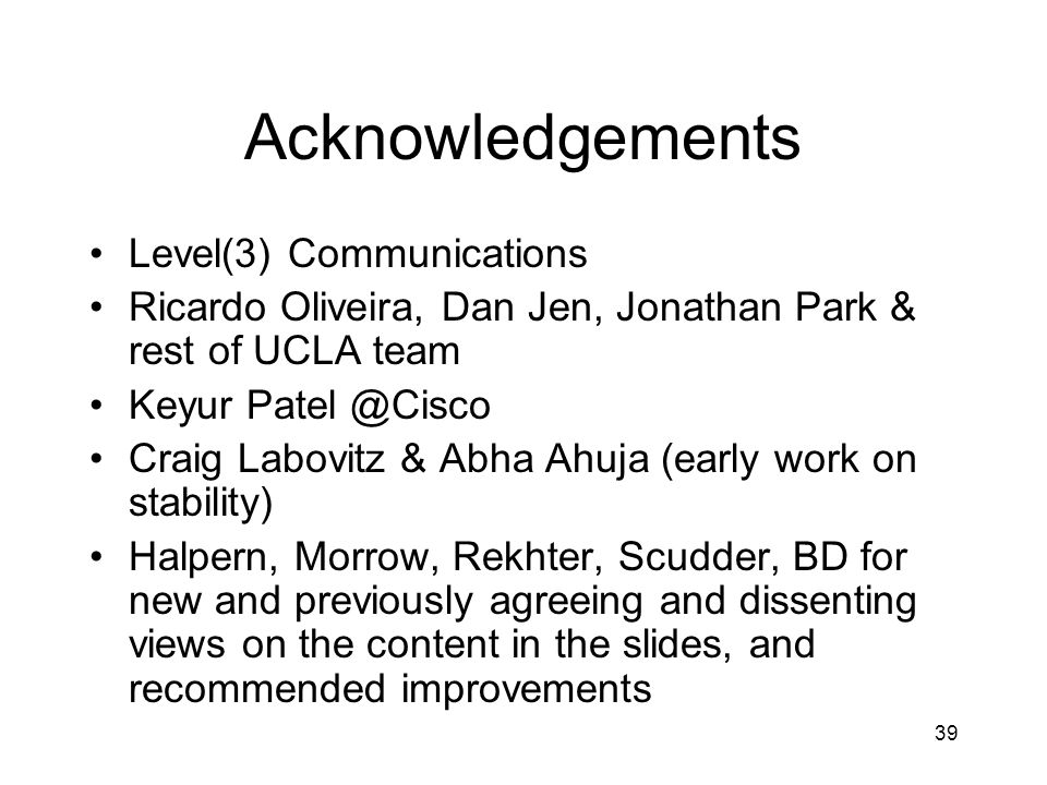 39 Acknowledgements Level(3) Communications Ricardo Oliveira, Dan Jen, Jonathan Park & rest of UCLA team Keyur Patel @Cisco Craig Labovitz & Abha Ahuja (early work on stability) Halpern, Morrow, Rekhter, Scudder, BD for new and previously agreeing and dissenting views on the content in the slides, and recommended improvements
