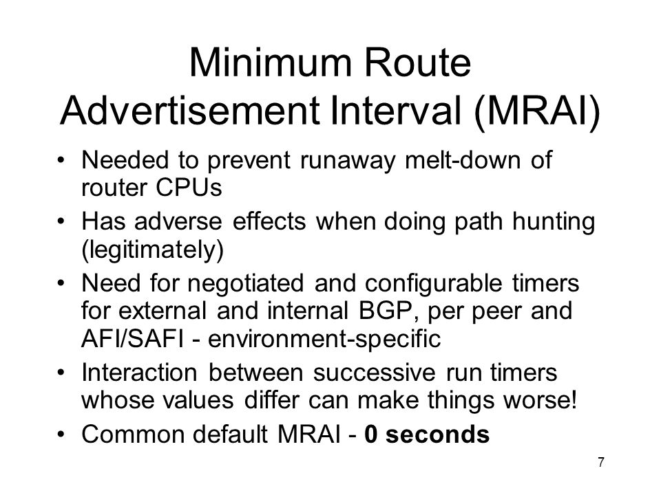 7 Minimum Route Advertisement Interval (MRAI) Needed to prevent runaway melt-down of router CPUs Has adverse effects when doing path hunting (legitimately) Need for negotiated and configurable timers for external and internal BGP, per peer and AFI/SAFI - environment-specific Interaction between successive run timers whose values differ can make things worse.