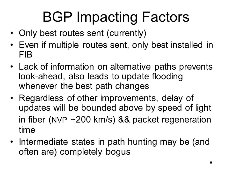8 BGP Impacting Factors Only best routes sent (currently) Even if multiple routes sent, only best installed in FIB Lack of information on alternative paths prevents look-ahead, also leads to update flooding whenever the best path changes Regardless of other improvements, delay of updates will be bounded above by speed of light in fiber ( NVP ~200 km/s) && packet regeneration time Intermediate states in path hunting may be (and often are) completely bogus