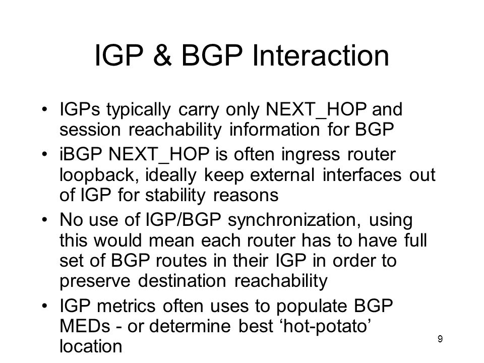 9 IGP & BGP Interaction IGPs typically carry only NEXT_HOP and session reachability information for BGP iBGP NEXT_HOP is often ingress router loopback, ideally keep external interfaces out of IGP for stability reasons No use of IGP/BGP synchronization, using this would mean each router has to have full set of BGP routes in their IGP in order to preserve destination reachability IGP metrics often uses to populate BGP MEDs - or determine best 'hot-potato' location