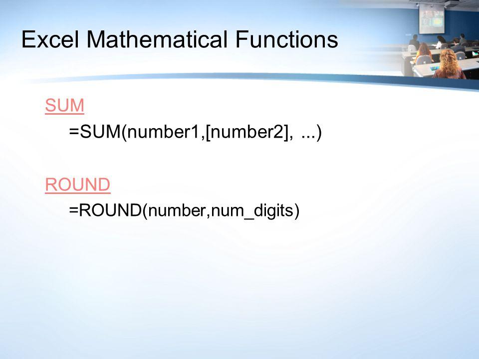 Excel Mathematical Functions SUM =SUM(number1,[number2],...) ROUND =ROUND(number,num_digits)