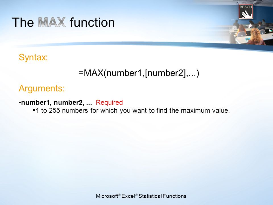 Microsoft ® Excel ® Statistical Functions Syntax: =MAX(number1,[number2],...) Arguments: number1, number2,...