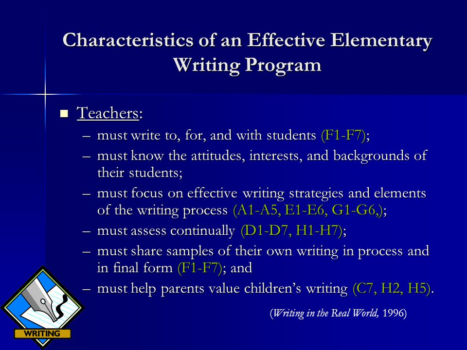 Characteristics of an Effective Elementary Writing Program Teachers: Teachers: –must write to, for, and with students (F1-F7); –must know the attitudes, interests, and backgrounds of their students; –must focus on effective writing strategies and elements of the writing process (A1-A5, E1-E6, G1-G6,); –must assess continually (D1-D7, H1-H7); –must share samples of their own writing in process and in final form (F1-F7); and –must help parents value children's writing (C7, H2, H5).