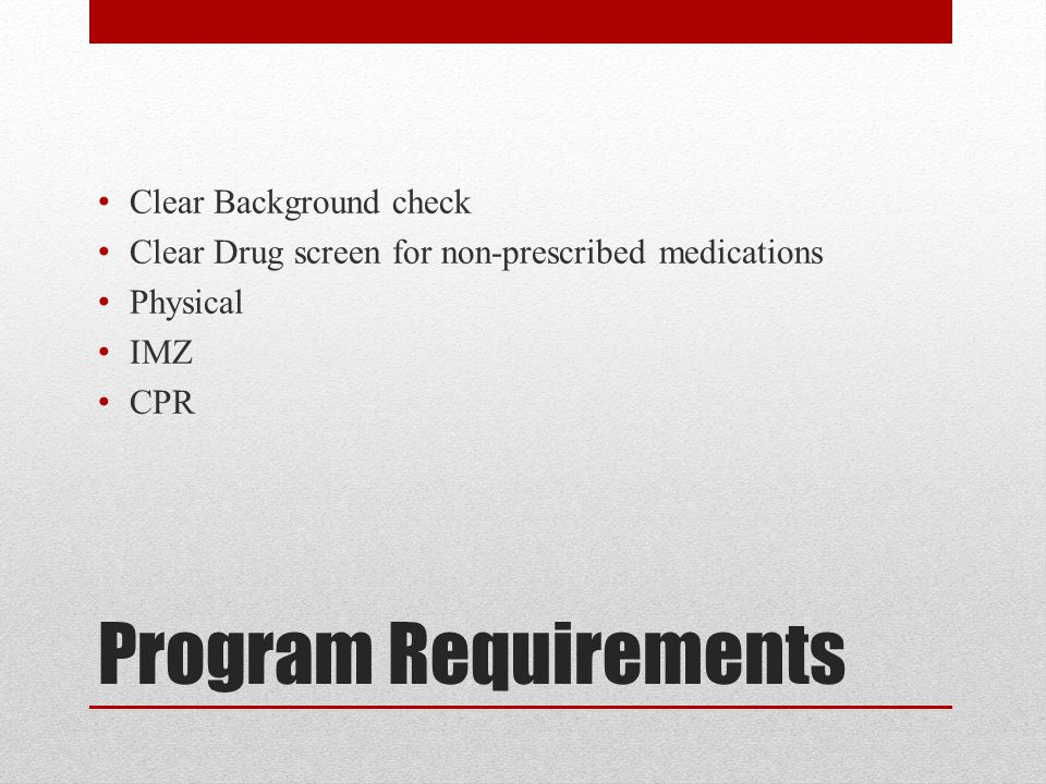 Program Requirements Clear Background check Clear Drug screen for non-prescribed medications Physical IMZ CPR