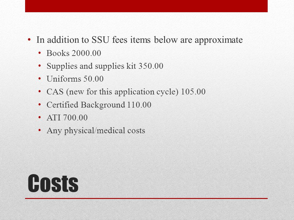 Costs In addition to SSU fees items below are approximate Books 2000.00 Supplies and supplies kit 350.00 Uniforms 50.00 CAS (new for this application cycle) 105.00 Certified Background 110.00 ATI 700.00 Any physical/medical costs