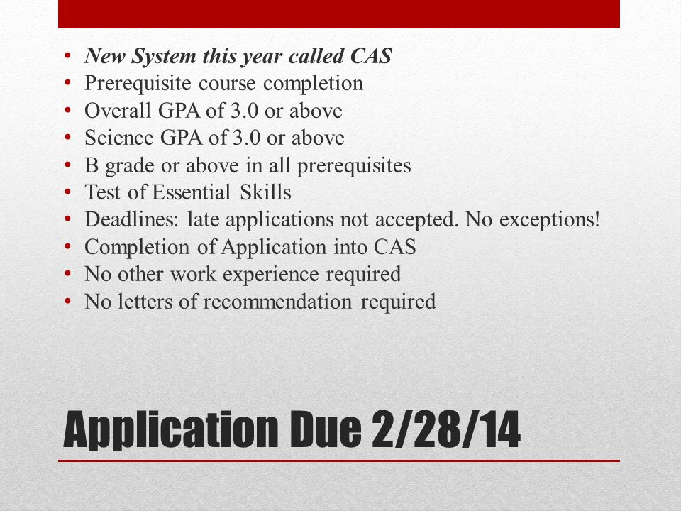 Application Due 2/28/14 New System this year called CAS Prerequisite course completion Overall GPA of 3.0 or above Science GPA of 3.0 or above B grade or above in all prerequisites Test of Essential Skills Deadlines: late applications not accepted.