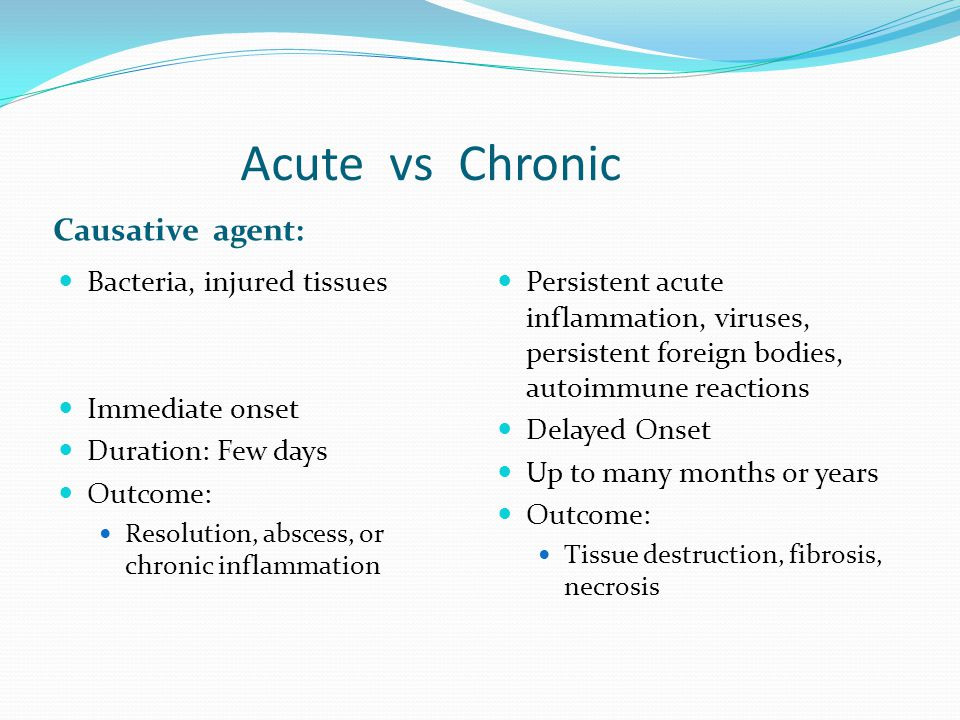 Acute vs Chronic Causative agent: Bacteria, injured tissues Immediate onset Duration: Few days Outcome: Resolution, abscess, or chronic inflammation Persistent acute inflammation, viruses, persistent foreign bodies, autoimmune reactions Delayed Onset Up to many months or years Outcome: Tissue destruction, fibrosis, necrosis