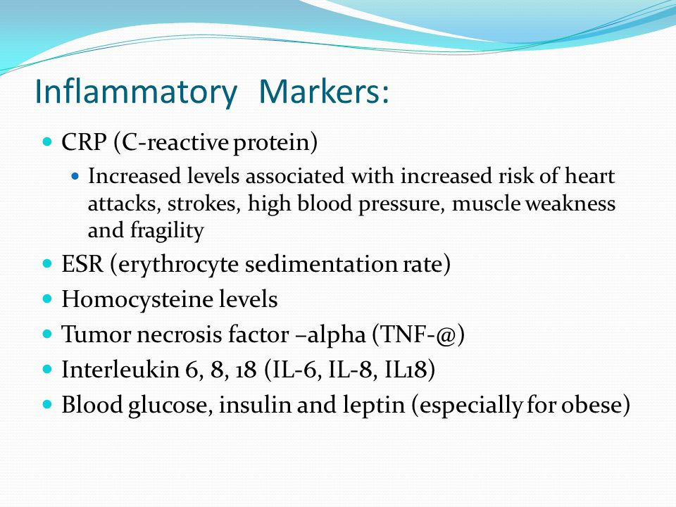 Inflammatory Markers: CRP (C-reactive protein) Increased levels associated with increased risk of heart attacks, strokes, high blood pressure, muscle weakness and fragility ESR (erythrocyte sedimentation rate) Homocysteine levels Tumor necrosis factor –alpha Interleukin 6, 8, 18 (IL-6, IL-8, IL18) Blood glucose, insulin and leptin (especially for obese)