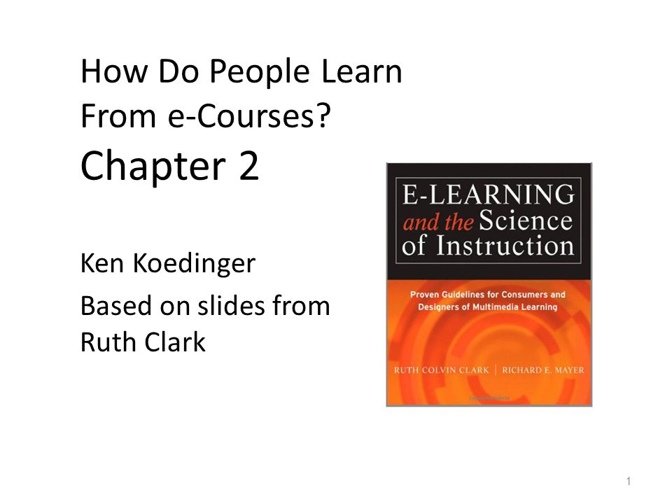 How Do People Learn From e-Courses Chapter 2 Ken Koedinger Based on slides from Ruth Clark 1