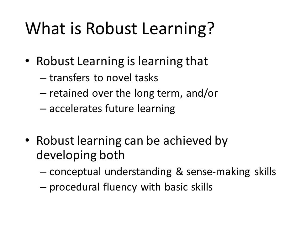 What is Robust Learning? Robust Learning is learning that – transfers to novel tasks – retained over the long term, and/or – accelerates future learni