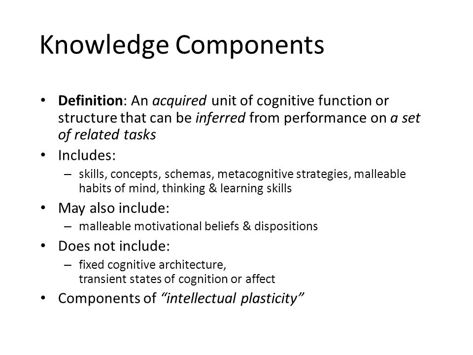 Knowledge Components Definition: An acquired unit of cognitive function or structure that can be inferred from performance on a set of related tasks Includes: – skills, concepts, schemas, metacognitive strategies, malleable habits of mind, thinking & learning skills May also include: – malleable motivational beliefs & dispositions Does not include: – fixed cognitive architecture, transient states of cognition or affect Components of intellectual plasticity