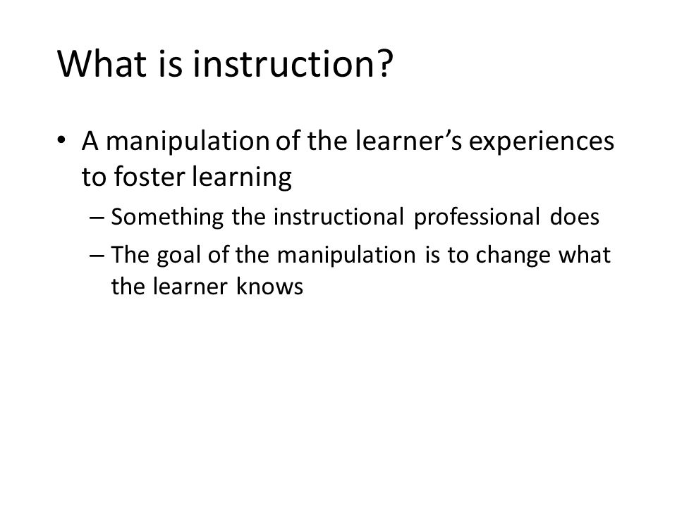 What is instruction? A manipulation of the learner's experiences to foster learning – Something the instructional professional does – The goal of the