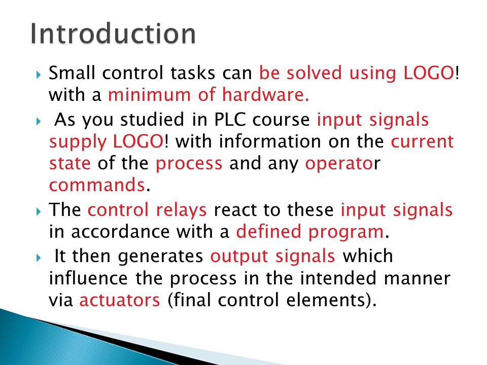  Small control tasks can be solved using LOGO! with a minimum of hardware.  As you studied in PLC course input signals supply LOGO! with information