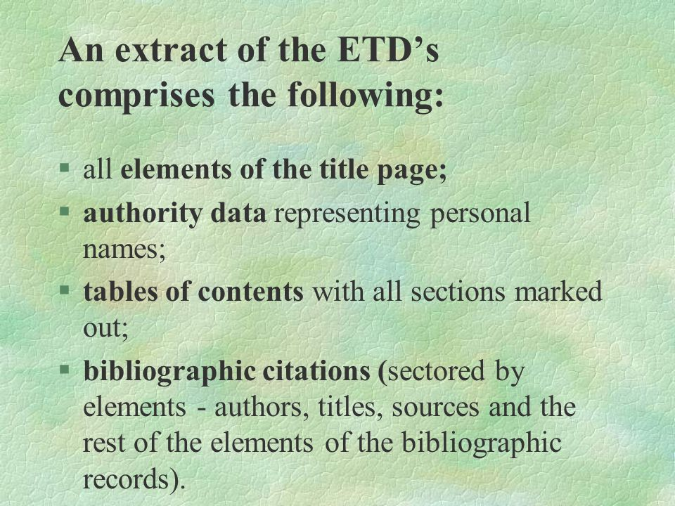 An extract of the ETD's comprises the following: §all elements of the title page; §authority data representing personal names; §tables of contents with all sections marked out; §bibliographic citations (sectored by elements - authors, titles, sources and the rest of the elements of the bibliographic records).