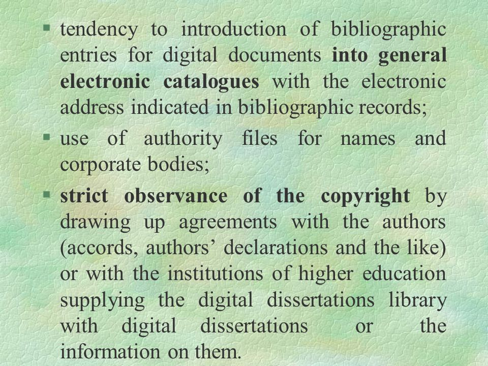 §tendency to introduction of bibliographic entries for digital documents into general electronic catalogues with the electronic address indicated in bibliographic records; §use of authority files for names and corporate bodies; §strict observance of the copyright by drawing up agreements with the authors (accords, authors' declarations and the like) or with the institutions of higher education supplying the digital dissertations library with digital dissertations or the information on them.