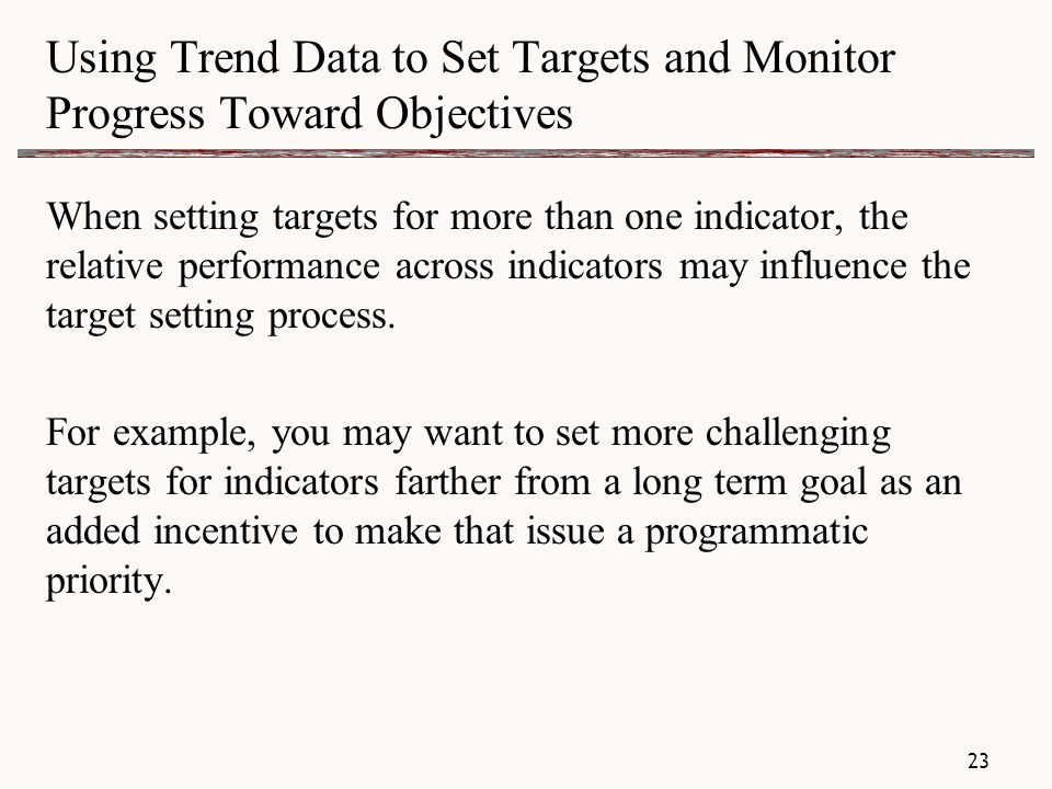 Using Trend Data to Set Targets and Monitor Progress Toward Objectives When setting targets for more than one indicator, the relative performance across indicators may influence the target setting process.