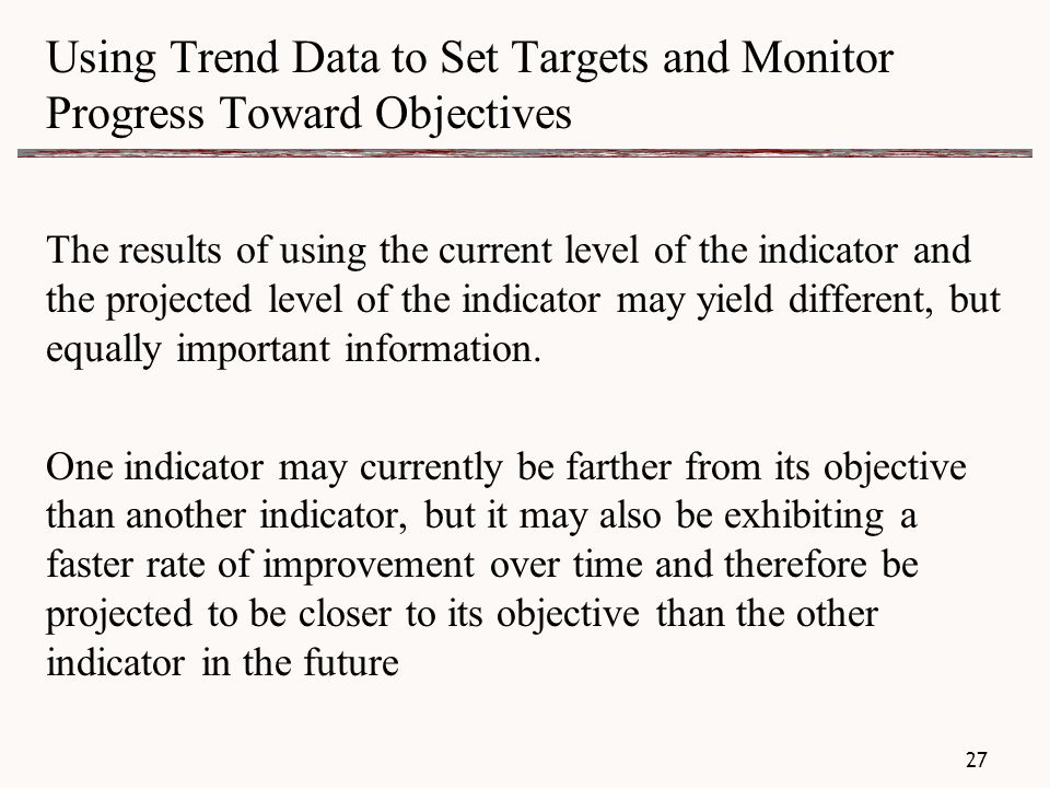 Using Trend Data to Set Targets and Monitor Progress Toward Objectives The results of using the current level of the indicator and the projected level of the indicator may yield different, but equally important information.