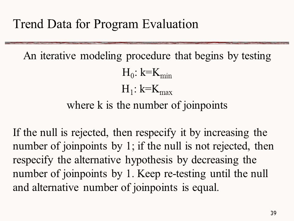 Trend Data for Program Evaluation An iterative modeling procedure that begins by testing H 0 : k=K min H 1 : k=K max where k is the number of joinpoints If the null is rejected, then respecify it by increasing the number of joinpoints by 1; if the null is not rejected, then respecify the alternative hypothesis by decreasing the number of joinpoints by 1.