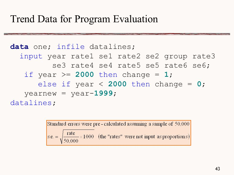 Trend Data for Program Evaluation data one; infile datalines; input year rate1 se1 rate2 se2 group rate3 se3 rate4 se4 rate5 se5 rate6 se6; if year >= 2000 then change = 1; else if year < 2000 then change = 0; yearnew = year-1999; datalines; 43